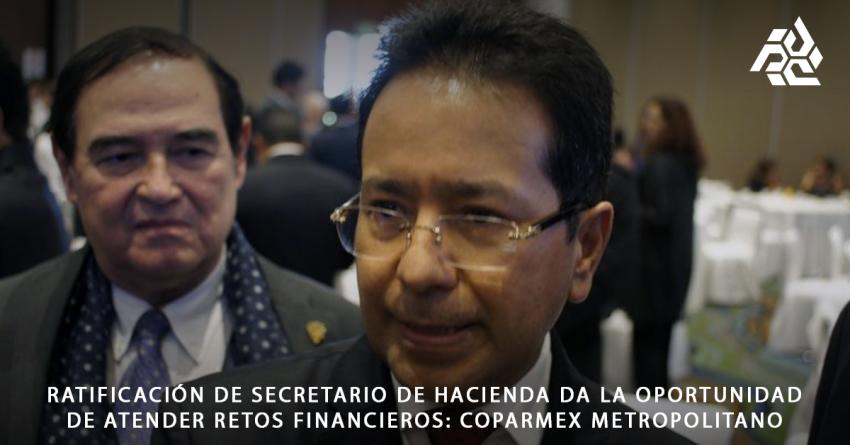 Ratificación de secretario de hacienda da la oportunidad de atender retos financieros: Coparmex Metropolitano.