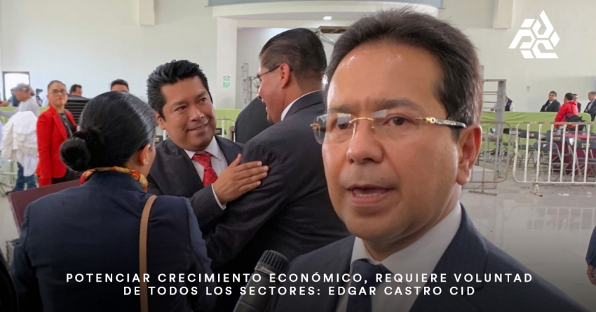 Potenciar crecimiento económico, requiere voluntad de todos los sectores: Edgar Castro Cid.